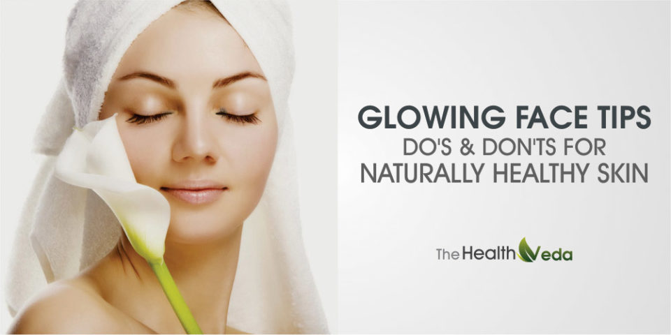 Glowing Face Tips – Do's and Don'ts for Naturally Healthy Skin