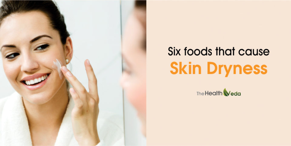 Six foods that cause Skin Dryness