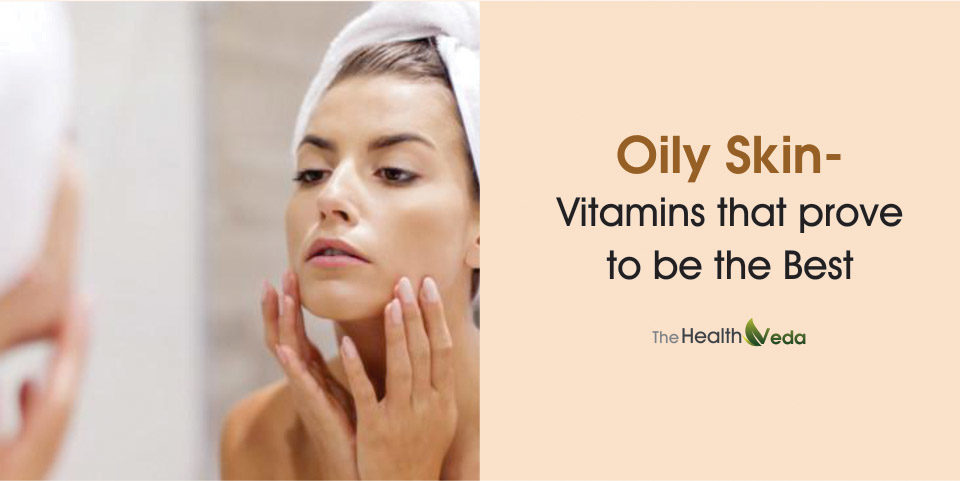 Oily Skin- Vitamins that prove to be the Best